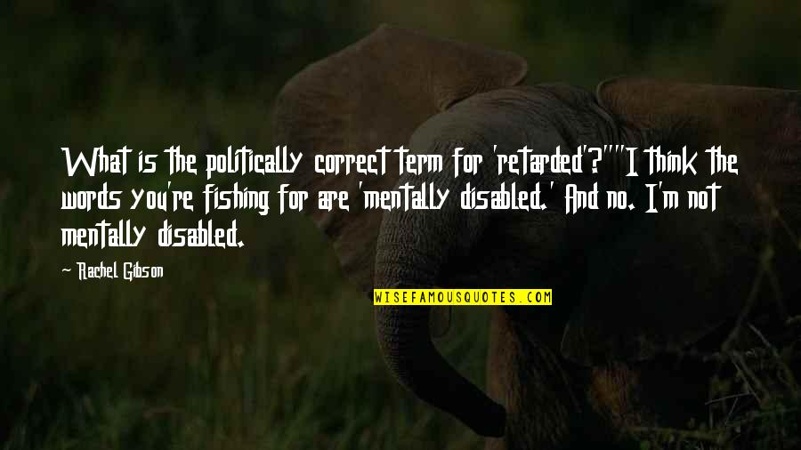 """Correct Quotes By Rachel Gibson: What is the politically correct term for 'retarded'?""""""""I"""