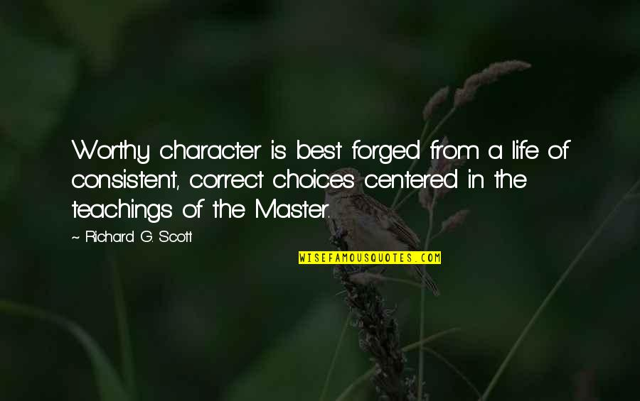 Correct Quotes By Richard G. Scott: Worthy character is best forged from a life