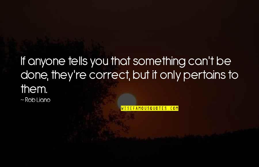 Correct Quotes By Rob Liano: If anyone tells you that something can't be