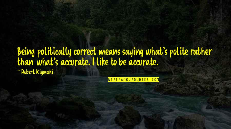 Correct Quotes By Robert Kiyosaki: Being politically correct means saying what's polite rather