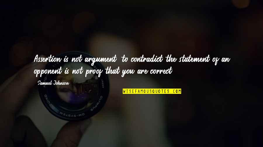 Correct Quotes By Samuel Johnson: Assertion is not argument; to contradict the statement
