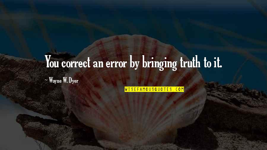 Correct Quotes By Wayne W. Dyer: You correct an error by bringing truth to