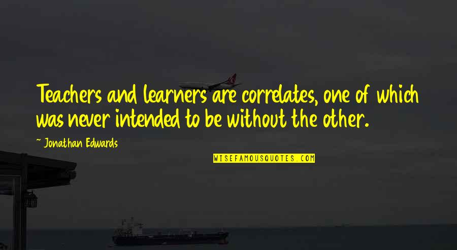 Correlates Quotes By Jonathan Edwards: Teachers and learners are correlates, one of which