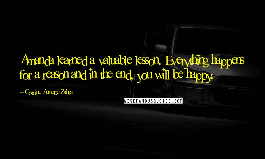 Corrine Annette Zahra quotes: Amanda learned a valuable lesson. Everything happens for a reason and in the end, you will be happy.