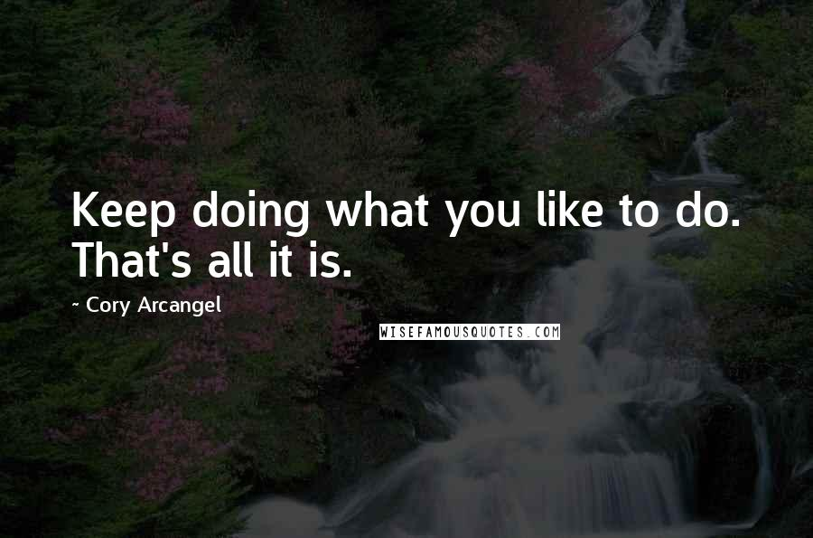 Cory Arcangel quotes: Keep doing what you like to do. That's all it is.