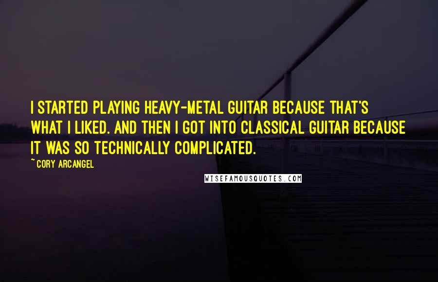 Cory Arcangel quotes: I started playing heavy-metal guitar because that's what I liked. And then I got into classical guitar because it was so technically complicated.