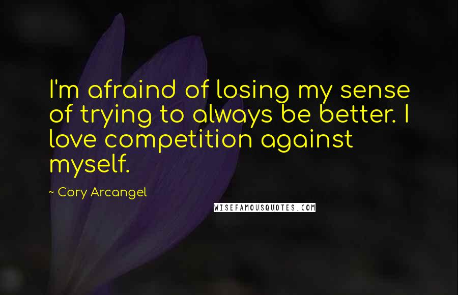 Cory Arcangel quotes: I'm afraind of losing my sense of trying to always be better. I love competition against myself.