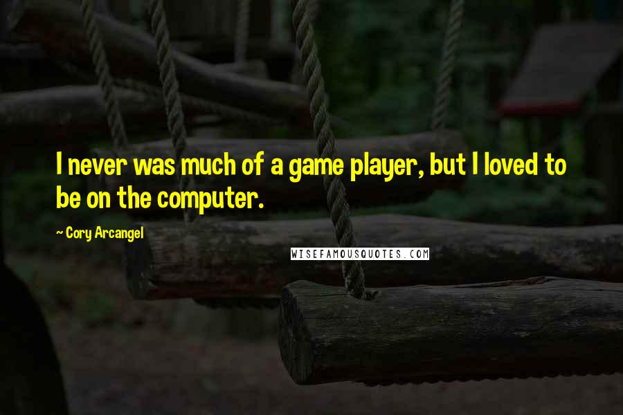 Cory Arcangel quotes: I never was much of a game player, but I loved to be on the computer.