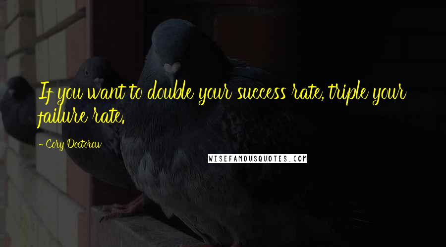 Cory Doctorow quotes: If you want to double your success rate, triple your failure rate.