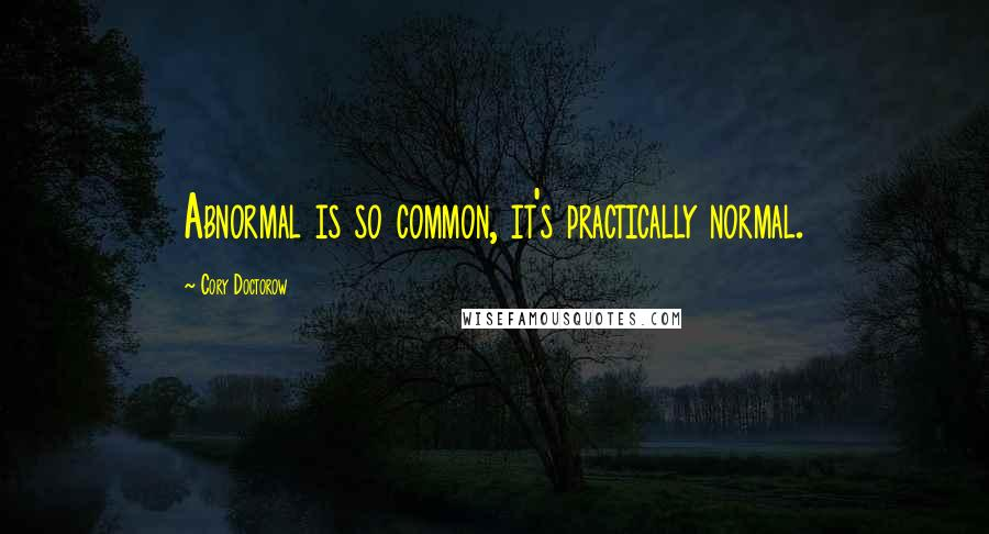 Cory Doctorow quotes: Abnormal is so common, it's practically normal.