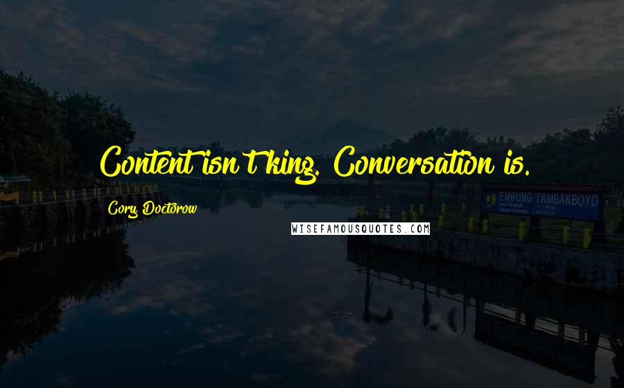 Cory Doctorow quotes: Content isn't king. Conversation is.