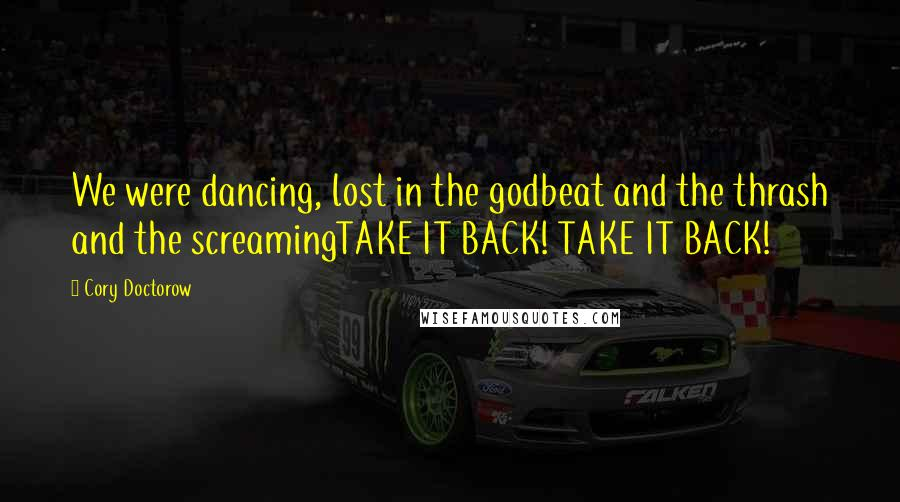 Cory Doctorow quotes: We were dancing, lost in the godbeat and the thrash and the screamingTAKE IT BACK! TAKE IT BACK!