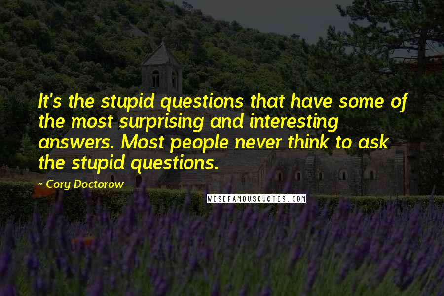 Cory Doctorow quotes: It's the stupid questions that have some of the most surprising and interesting answers. Most people never think to ask the stupid questions.