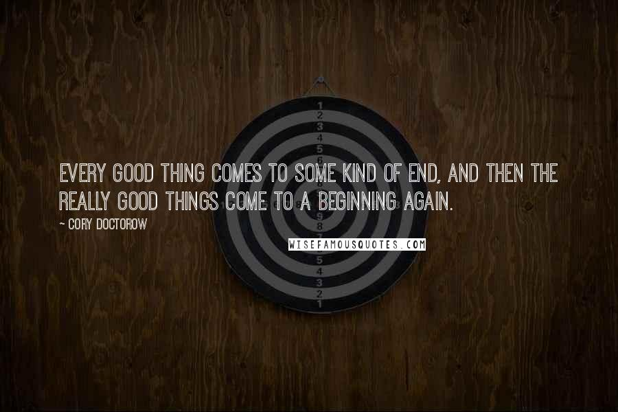 Cory Doctorow quotes: Every good thing comes to some kind of end, and then the really good things come to a beginning again.
