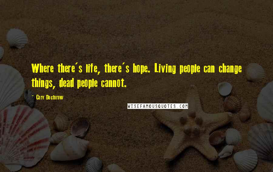 Cory Doctorow quotes: Where there's life, there's hope. Living people can change things, dead people cannot.