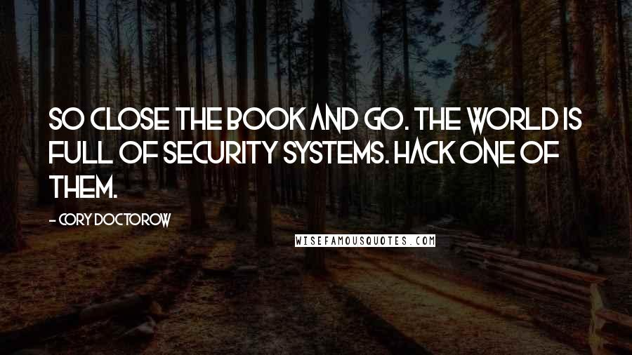 Cory Doctorow quotes: So close the book and go. The world is full of security systems. Hack one of them.