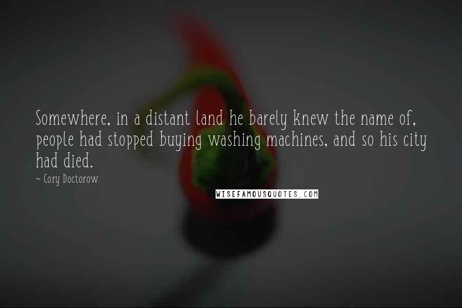 Cory Doctorow quotes: Somewhere, in a distant land he barely knew the name of, people had stopped buying washing machines, and so his city had died.