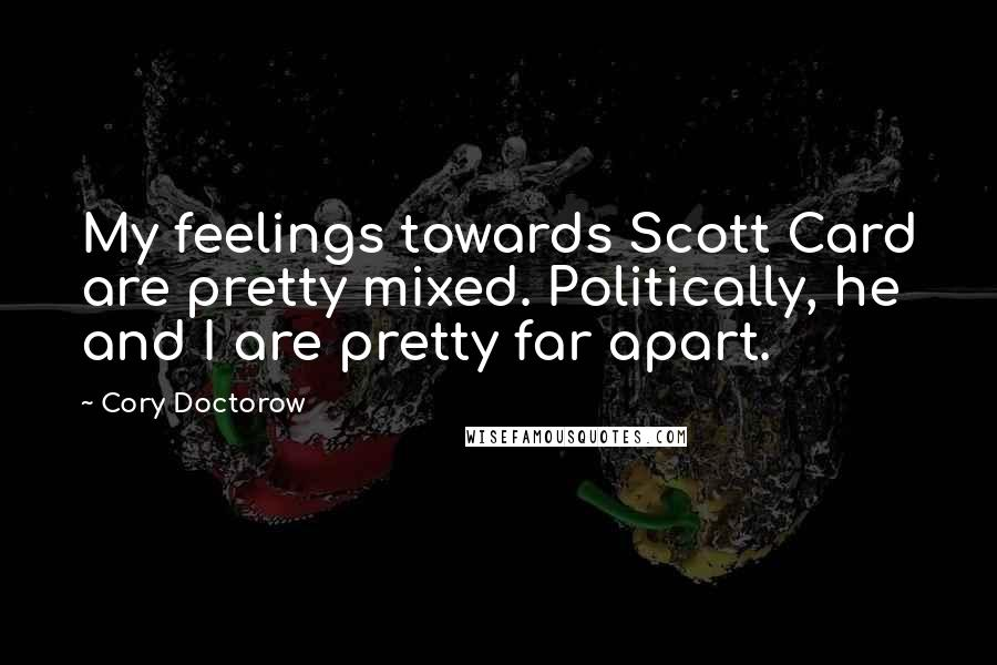 Cory Doctorow quotes: My feelings towards Scott Card are pretty mixed. Politically, he and I are pretty far apart.