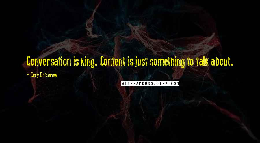 Cory Doctorow quotes: Conversation is king. Content is just something to talk about.