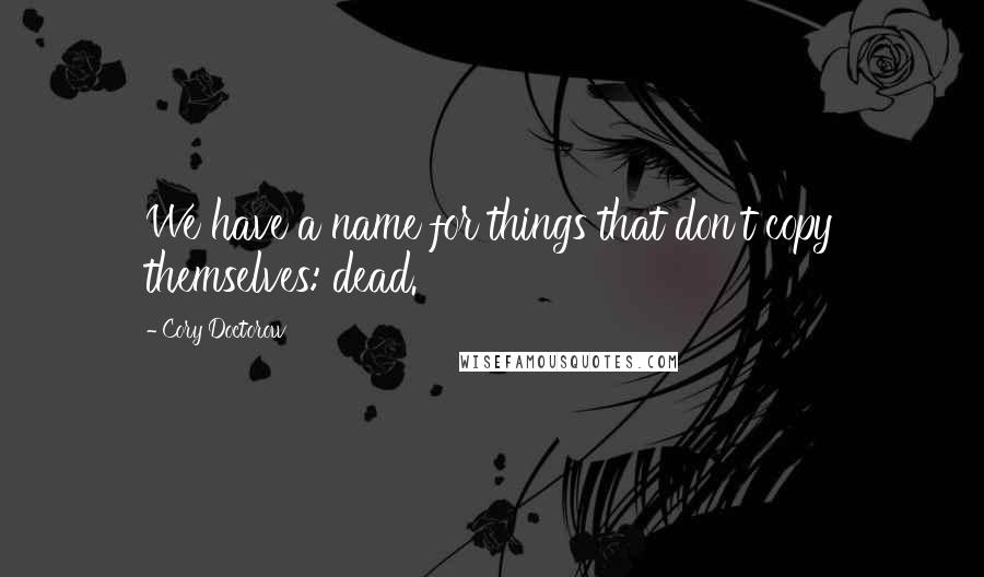Cory Doctorow quotes: We have a name for things that don't copy themselves: dead.