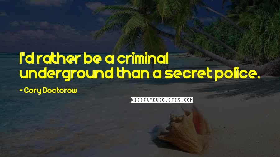 Cory Doctorow quotes: I'd rather be a criminal underground than a secret police.