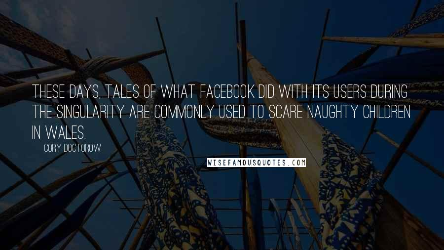 Cory Doctorow quotes: These days, tales of what Facebook did with its users during the singularity are commonly used to scare naughty children in Wales.