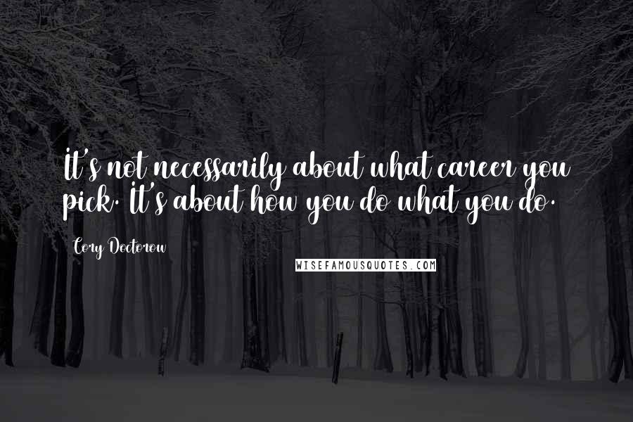 Cory Doctorow quotes: It's not necessarily about what career you pick. It's about how you do what you do.