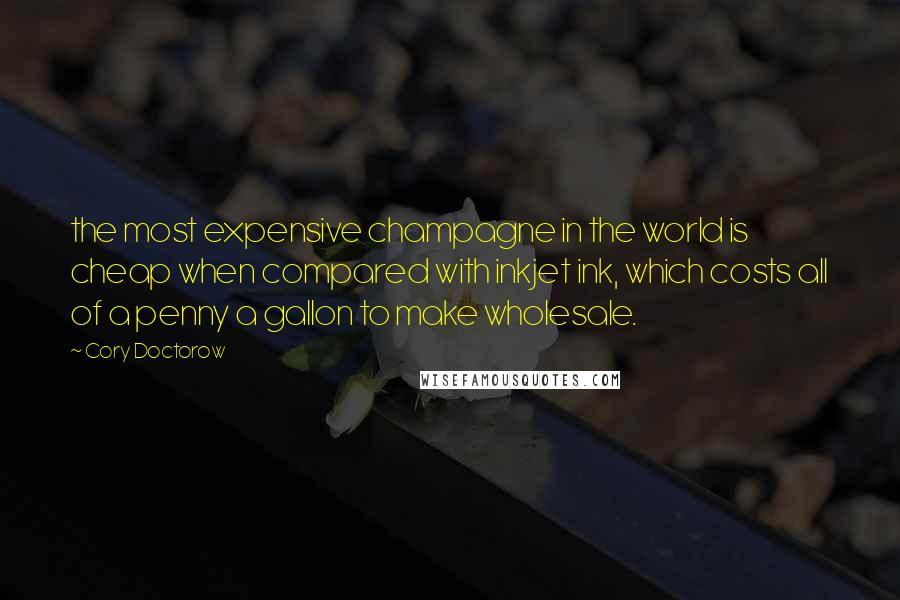 Cory Doctorow quotes: the most expensive champagne in the world is cheap when compared with inkjet ink, which costs all of a penny a gallon to make wholesale.