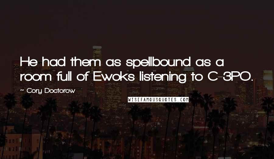 Cory Doctorow quotes: He had them as spellbound as a room full of Ewoks listening to C-3PO.