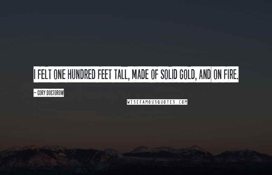 Cory Doctorow quotes: I felt one hundred feet tall, made of solid gold, and on fire.