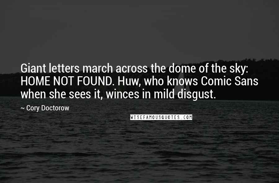 Cory Doctorow quotes: Giant letters march across the dome of the sky: HOME NOT FOUND. Huw, who knows Comic Sans when she sees it, winces in mild disgust.