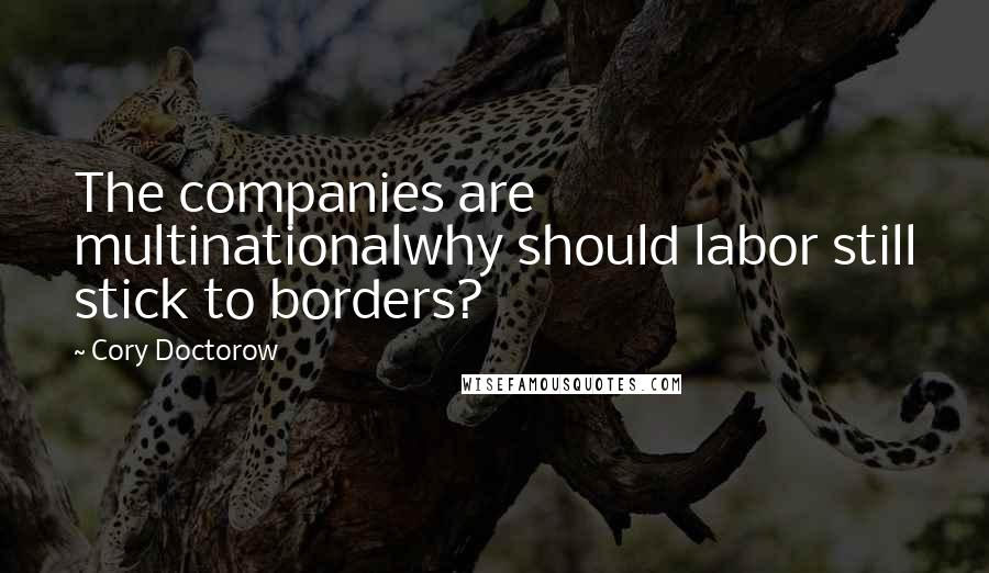 Cory Doctorow quotes: The companies are multinationalwhy should labor still stick to borders?