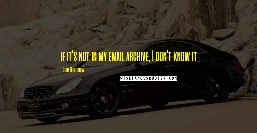 Cory Doctorow quotes: if it's not in my email archive, I don't know it