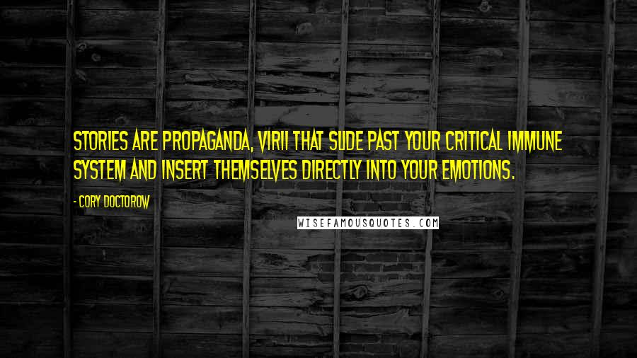 Cory Doctorow quotes: Stories are propaganda, virii that slide past your critical immune system and insert themselves directly into your emotions.