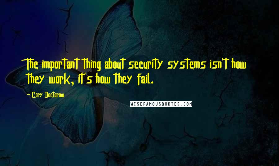Cory Doctorow quotes: The important thing about security systems isn't how they work, it's how they fail.