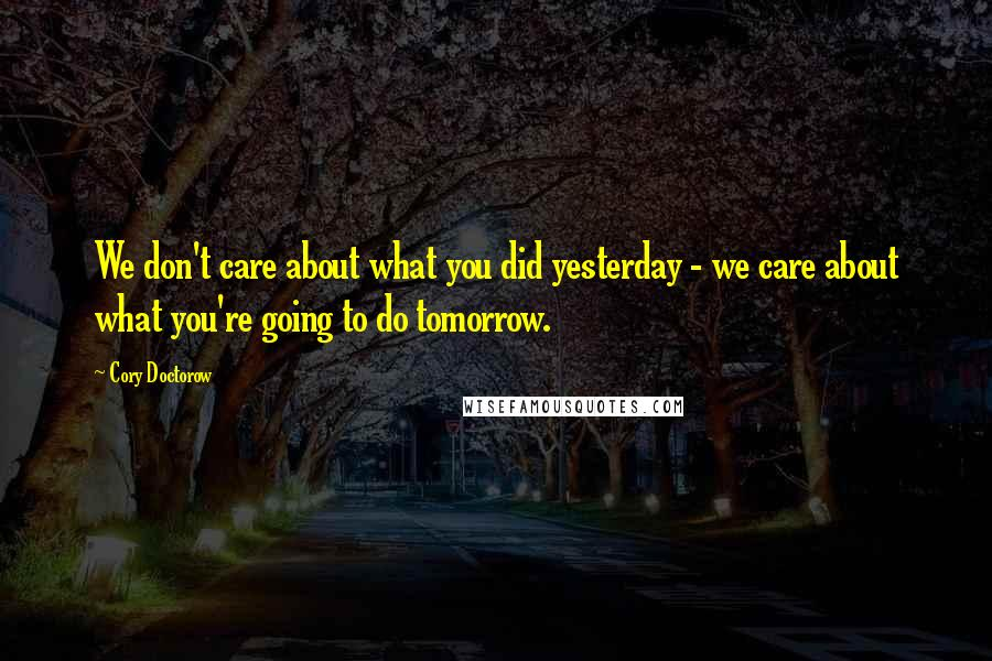 Cory Doctorow quotes: We don't care about what you did yesterday - we care about what you're going to do tomorrow.