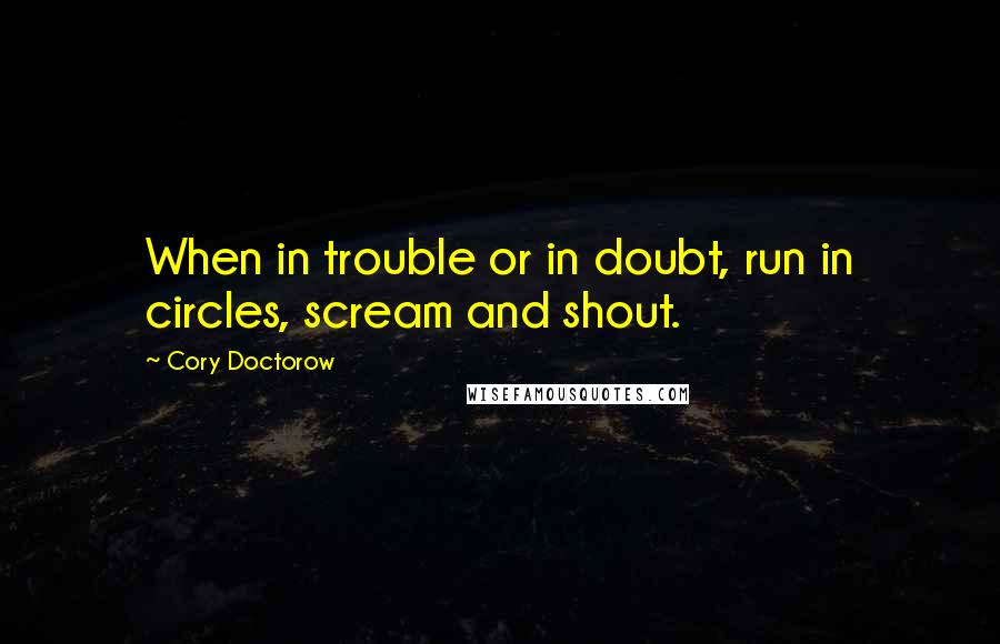 Cory Doctorow quotes: When in trouble or in doubt, run in circles, scream and shout.