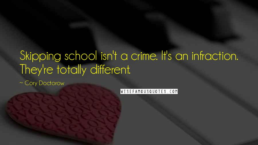 Cory Doctorow quotes: Skipping school isn't a crime. It's an infraction. They're totally different.