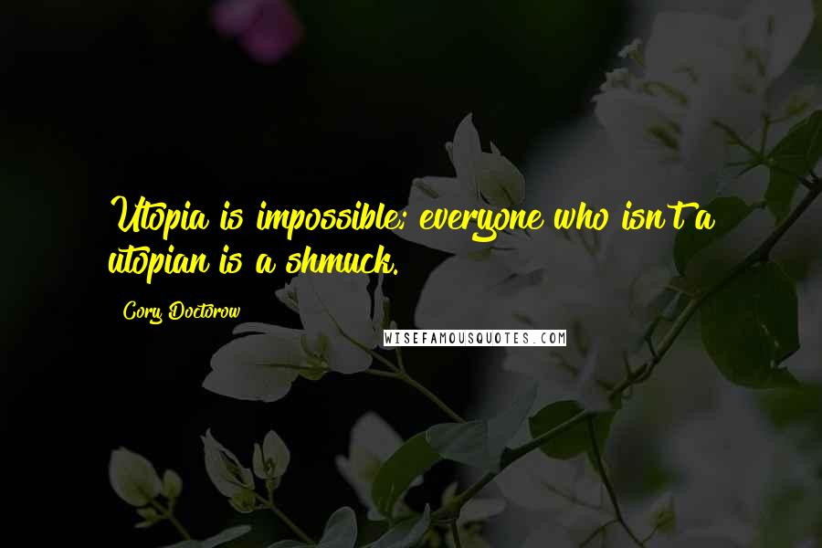 Cory Doctorow quotes: Utopia is impossible; everyone who isn't a utopian is a shmuck.
