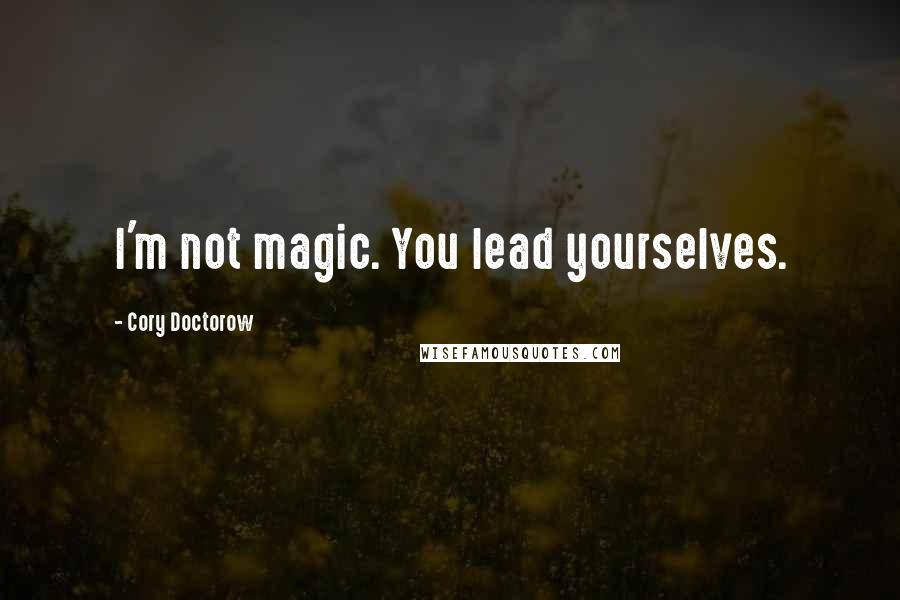 Cory Doctorow quotes: I'm not magic. You lead yourselves.