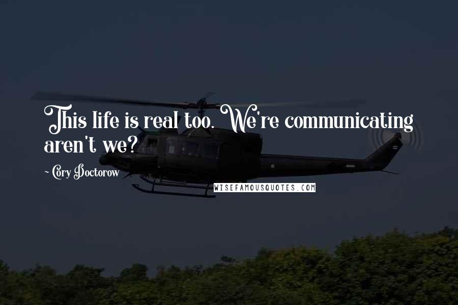 Cory Doctorow quotes: This life is real too. We're communicating aren't we?