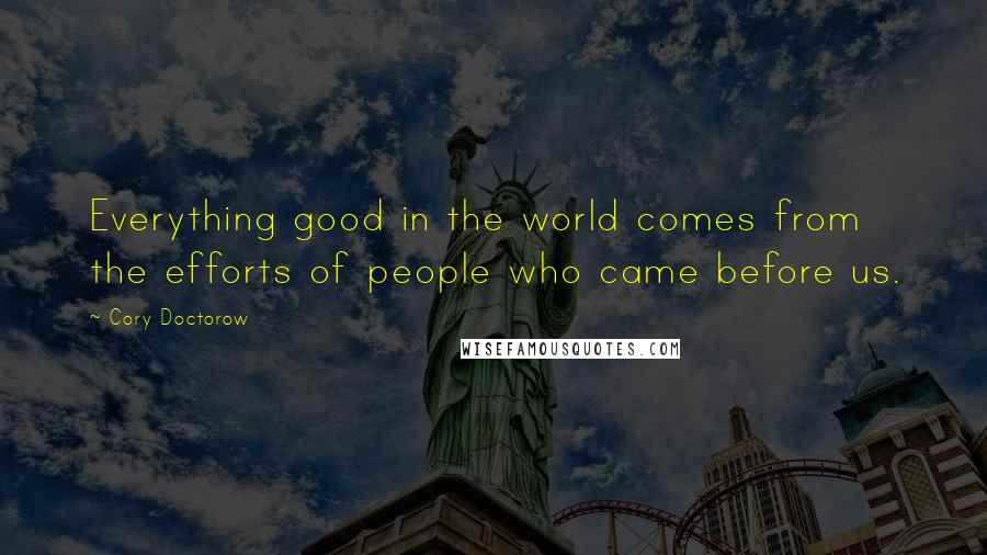 Cory Doctorow quotes: Everything good in the world comes from the efforts of people who came before us.