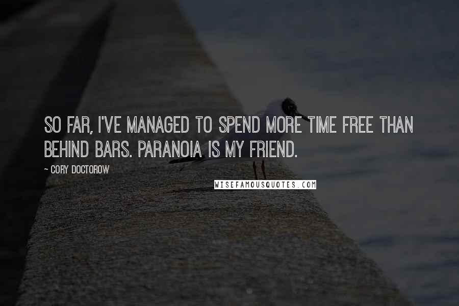 Cory Doctorow quotes: So far, I've managed to spend more time free than behind bars. Paranoia is my friend.