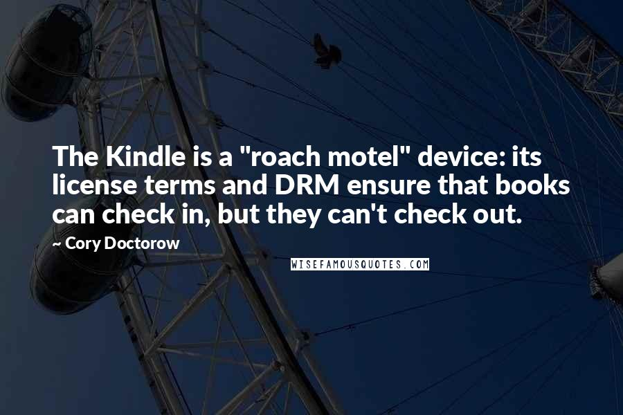 """Cory Doctorow quotes: The Kindle is a """"roach motel"""" device: its license terms and DRM ensure that books can check in, but they can't check out."""