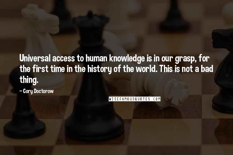 Cory Doctorow quotes: Universal access to human knowledge is in our grasp, for the first time in the history of the world. This is not a bad thing.