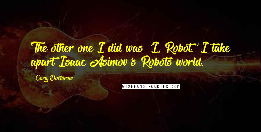 Cory Doctorow quotes: The other one I did was 'I, Robot.' I take apart Isaac Asimov's Robots world.