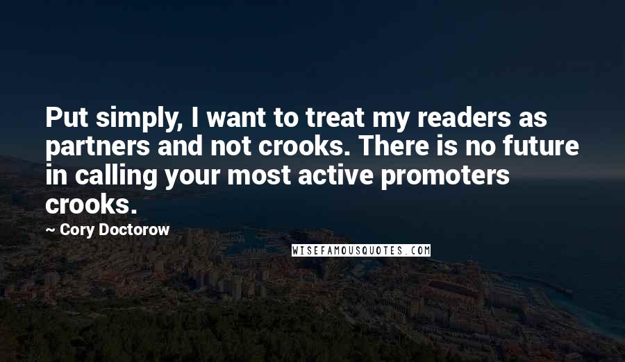 Cory Doctorow quotes: Put simply, I want to treat my readers as partners and not crooks. There is no future in calling your most active promoters crooks.