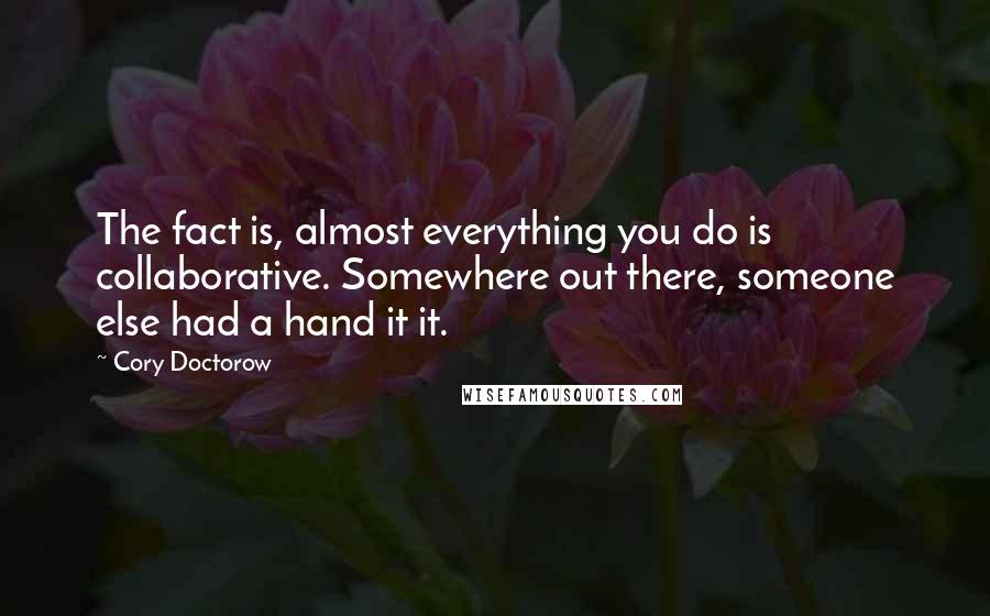 Cory Doctorow quotes: The fact is, almost everything you do is collaborative. Somewhere out there, someone else had a hand it it.