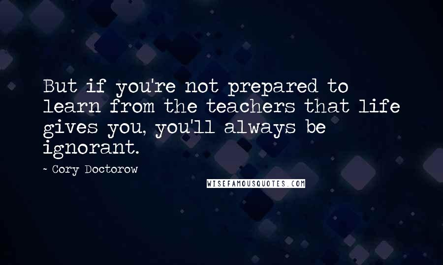 Cory Doctorow quotes: But if you're not prepared to learn from the teachers that life gives you, you'll always be ignorant.