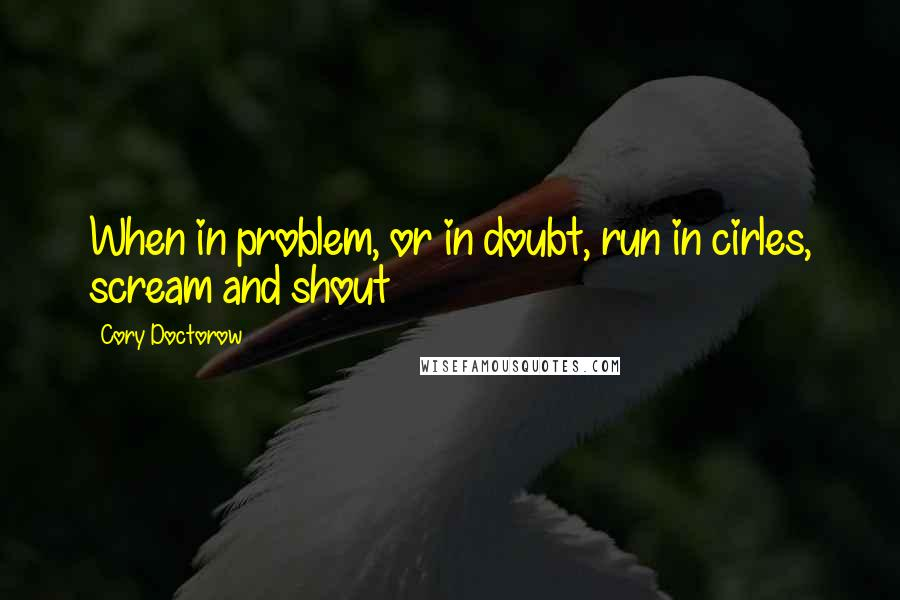 Cory Doctorow quotes: When in problem, or in doubt, run in cirles, scream and shout